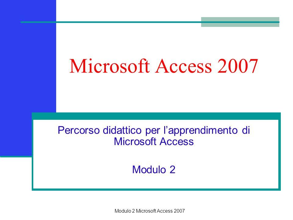 Microsoft Access 2007 Percorso didattico per l'apprendimento di Microsoft Access Modulo 2 Modulo 2 Microsoft Access 2007
