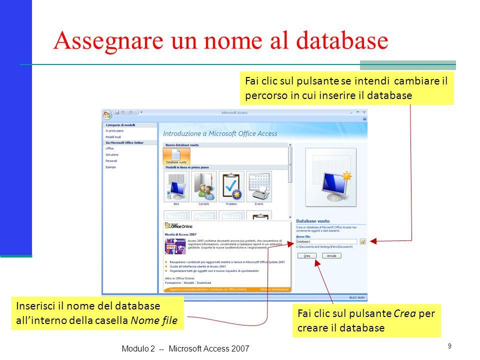 Assegnare un nome al database Inserisci il nome del database all'interno della casella Nome file Fai clic sul pulsante se intendi cambiare il percorso in cui inserire il database 9 Modulo 2 -- Microsoft Access 2007 Fai clic sul pulsante Crea per creare il database