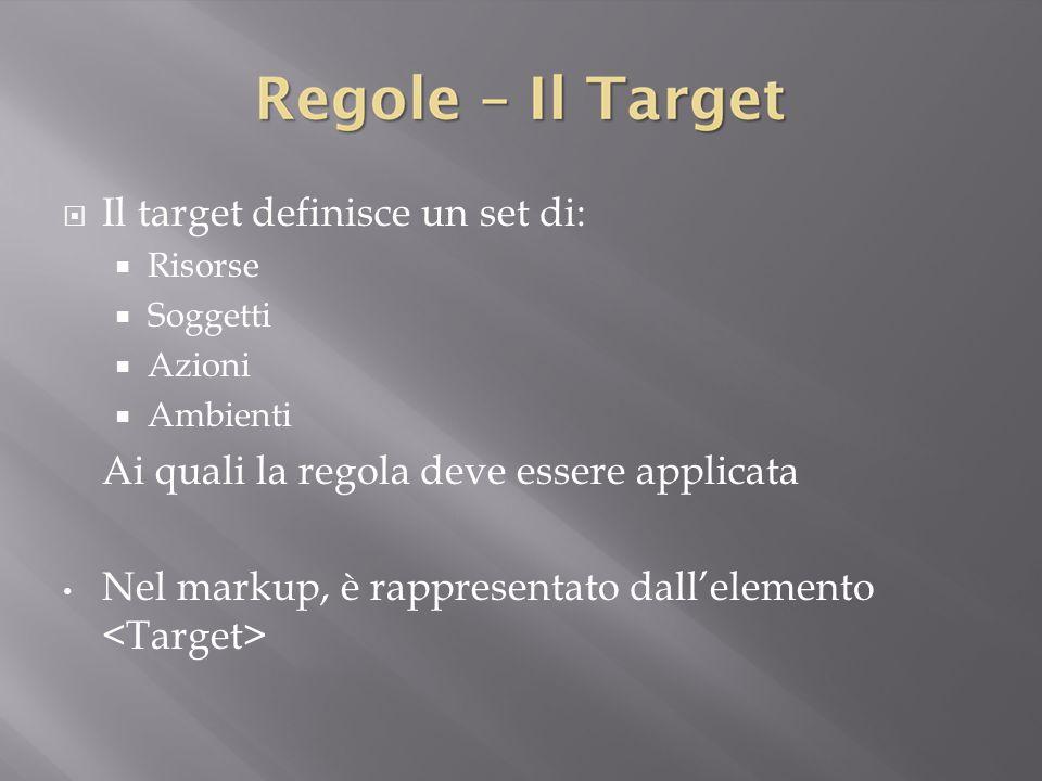  Il target definisce un set di:  Risorse  Soggetti  Azioni  Ambienti Ai quali la regola deve essere applicata Nel markup, è rappresentato dall'elemento