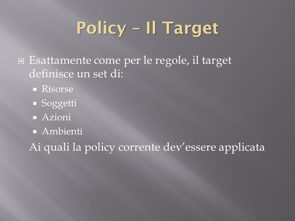  Esattamente come per le regole, il target definisce un set di:  Risorse  Soggetti  Azioni  Ambienti Ai quali la policy corrente dev'essere applicata