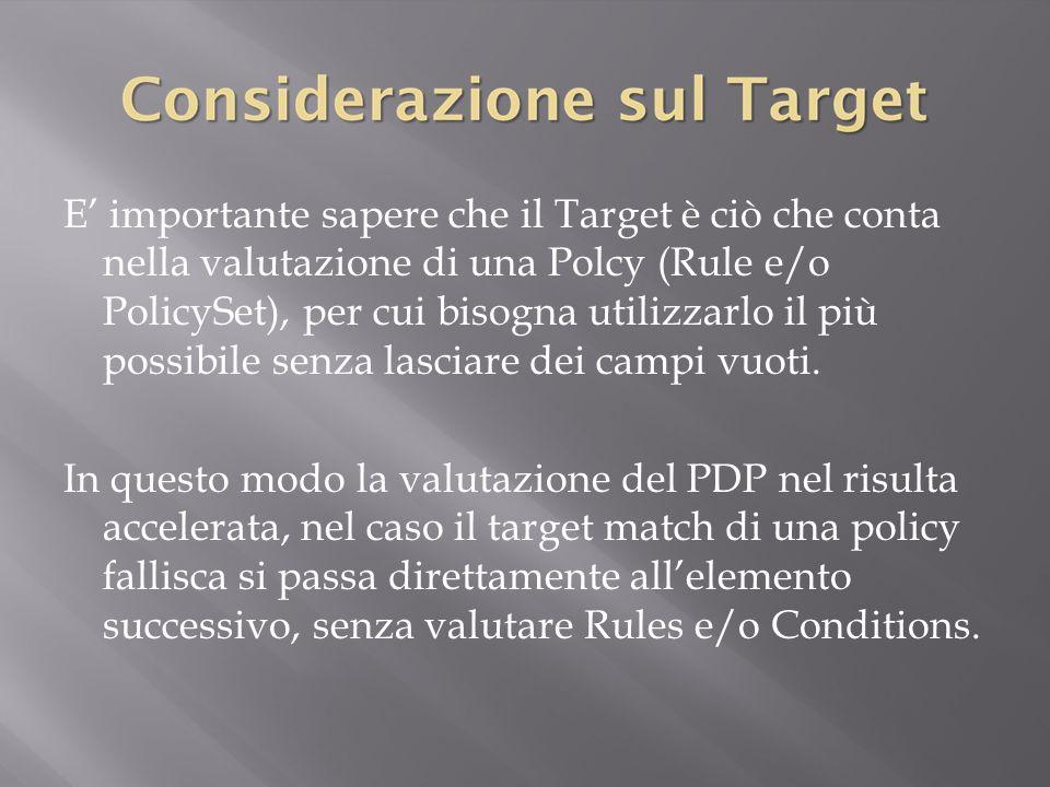 E' importante sapere che il Target è ciò che conta nella valutazione di una Polcy (Rule e/o PolicySet), per cui bisogna utilizzarlo il più possibile senza lasciare dei campi vuoti.