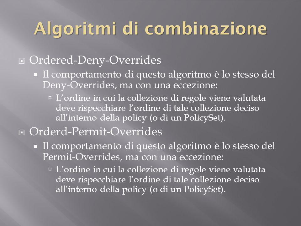  Ordered-Deny-Overrides  Il comportamento di questo algoritmo è lo stesso del Deny-Overrides, ma con una eccezione:  L'ordine in cui la collezione di regole viene valutata deve rispecchiare l'ordine di tale collezione deciso all'interno della policy (o di un PolicySet).