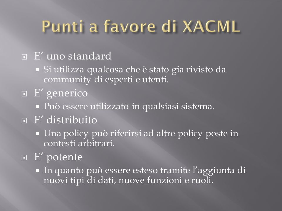  Sun's XACML implementation http://sunxacml.sourceforge.net http://sunxacml.sourceforge.net  Parthenon XACML Evaluation Engine http://www.parthenoncomputing.com http://www.parthenoncomputing.com  XACML.NET http://mvpos.sourceforge.net http://mvpos.sourceforge.net  AXESCON XACML 2.0 Engine (Beta version) http://axescon.com/ax2e http://axescon.com/ax2e  Swedish Institute of Computer Science: XACML 3.0 Administrative Policy support (Beta version) http://www.sics.se/spot/xacml_3_0.html http://www.sics.se/spot/xacml_3_0.html  University of Murcia (UMU), Spain:Java-based XACML editor http://xacml.dif.um.es/ http://xacml.dif.um.es/  Brown University, US: Margrave, XACML policy verification and change analysis tool http://www.cs.brown.edu/research/plt/software/margrave/ http://www.cs.brown.edu/research/plt/software/margrave/  UMU NAS-SAML XACML policy infopath templates http://libra.dif.um.es/~gabilm/designs/nas_saml/ http://libra.dif.um.es/~gabilm/designs/nas_saml/