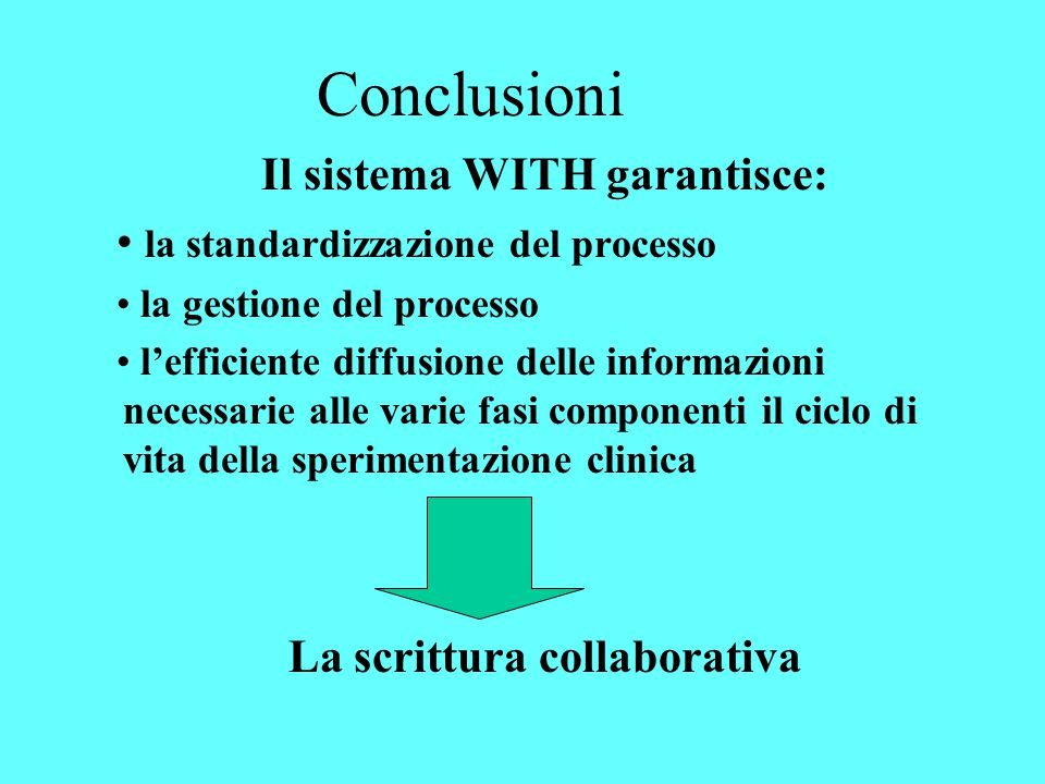 Conclusioni Il sistema WITH garantisce: la standardizzazione del processo la gestione del processo l'efficiente diffusione delle informazioni necessarie alle varie fasi componenti il ciclo di vita della sperimentazione clinica La scrittura collaborativa