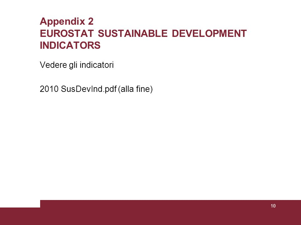 Appendix 2 EUROSTAT SUSTAINABLE DEVELOPMENT INDICATORS Vedere gli indicatori 2010 SusDevInd.pdf (alla fine) 10
