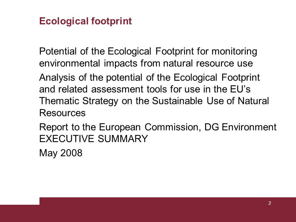 Ecological footprint Potential of the Ecological Footprint for monitoring environmental impacts from natural resource use Analysis of the potential of the Ecological Footprint and related assessment tools for use in the EU's Thematic Strategy on the Sustainable Use of Natural Resources Report to the European Commission, DG Environment EXECUTIVE SUMMARY May 2008 2