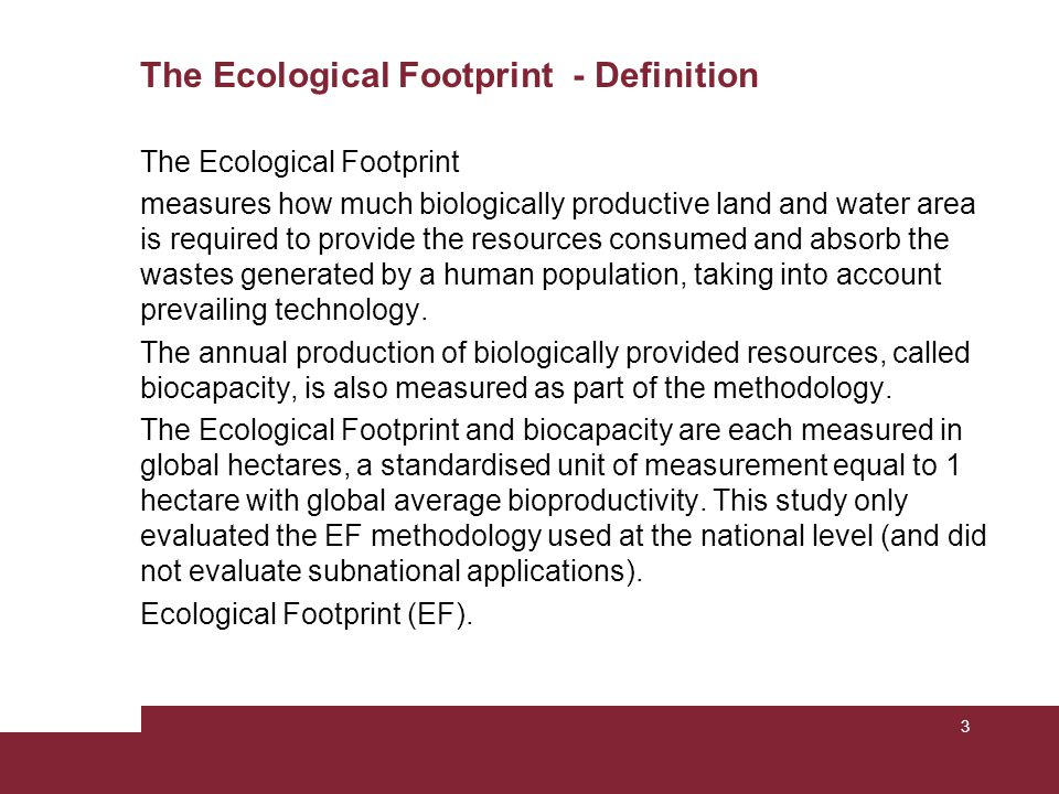 The Ecological Footprint - Definition The Ecological Footprint measures how much biologically productive land and water area is required to provide the resources consumed and absorb the wastes generated by a human population, taking into account prevailing technology.