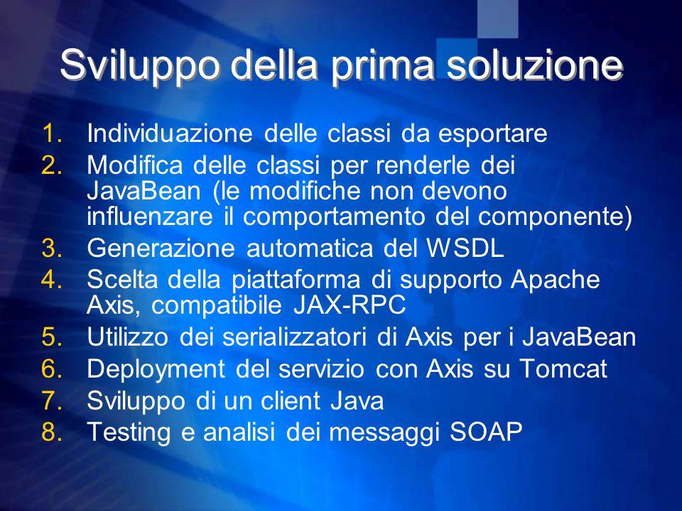 Sviluppo della prima soluzione 1.Individuazione delle classi da esportare 2.Modifica delle classi per renderle dei JavaBean (le modifiche non devono influenzare il comportamento del componente) 3.Generazione automatica del WSDL 4.Scelta della piattaforma di supporto Apache Axis, compatibile JAX-RPC 5.Utilizzo dei serializzatori di Axis per i JavaBean 6.Deployment del servizio con Axis su Tomcat 7.Sviluppo di un client Java 8.Testing e analisi dei messaggi SOAP