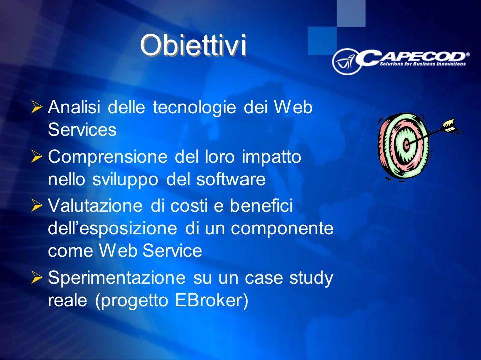 Obiettivi  Analisi delle tecnologie dei Web Services  Comprensione del loro impatto nello sviluppo del software  Valutazione di costi e benefici dell'esposizione di un componente come Web Service  Sperimentazione su un case study reale (progetto EBroker)