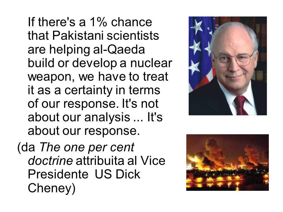 If there s a 1% chance that Pakistani scientists are helping al-Qaeda build or develop a nuclear weapon, we have to treat it as a certainty in terms of our response.