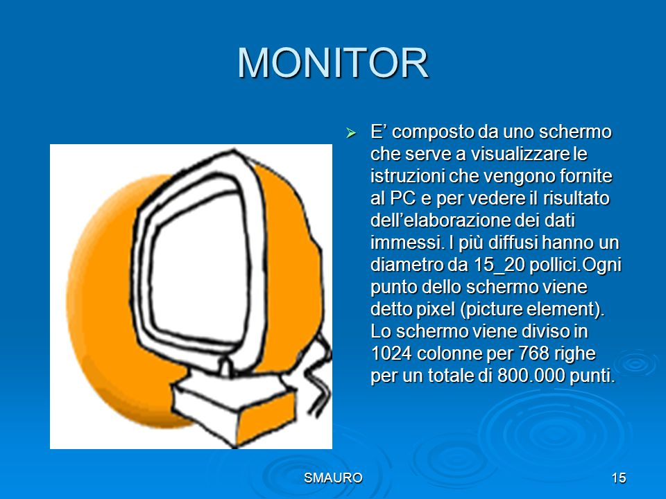 SMAURO15 MONITOR  E' composto da uno schermo che serve a visualizzare le istruzioni che vengono fornite al PC e per vedere il risultato dell'elaboraz