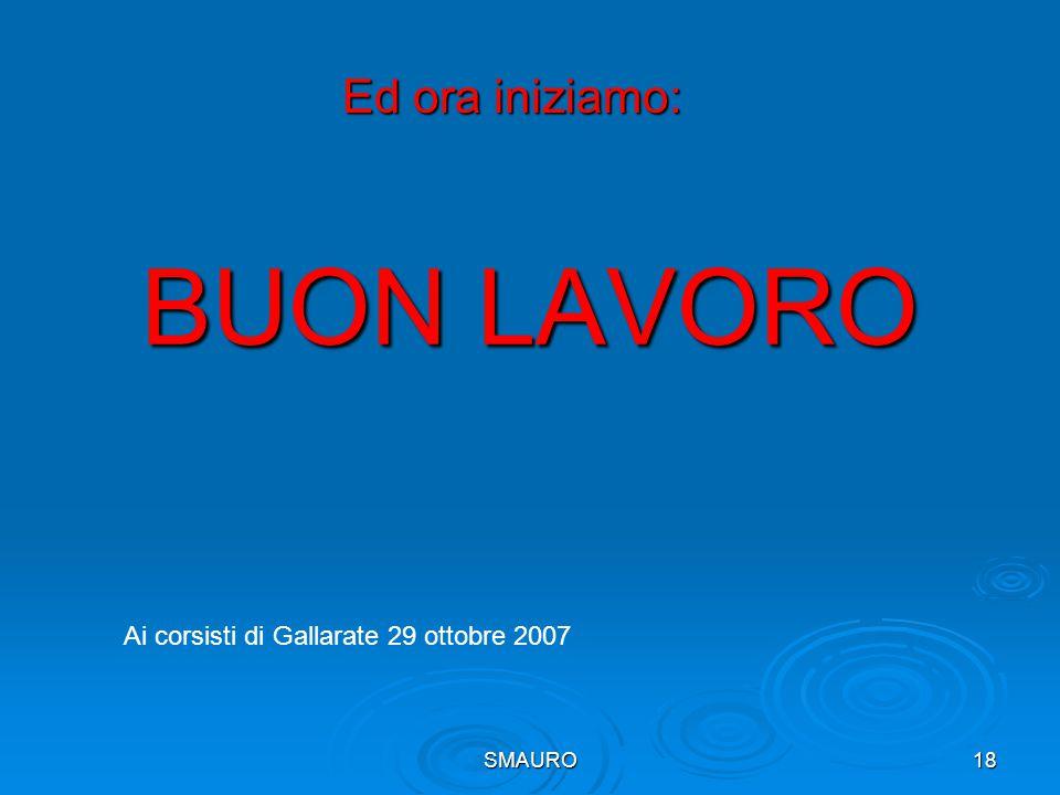 SMAURO18 BUON LAVORO Ed ora iniziamo: Ai corsisti di Gallarate 29 ottobre 2007