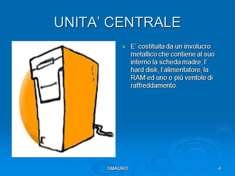 4 UNITA' CENTRALE  E' costituita da un involucro metallico che contiene al suo interno la scheda madre, l' hard disk, l'alimentatore, la RAM ed uno o