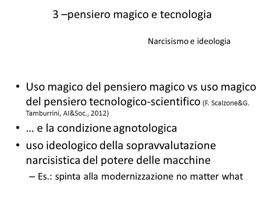 3 –pensiero magico e tecnologia Narcisismo e ideologia Uso magico del pensiero magico vs uso magico del pensiero tecnologico-scientifico (F. Scalzone&