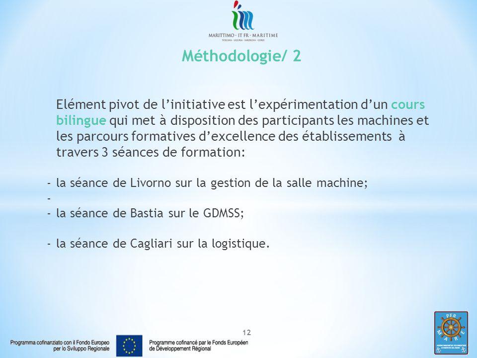 12 Méthodologie/ 2 Elément pivot de l'initiative est l'expérimentation d'un cours bilingue qui met à disposition des participants les machines et les parcours formatives d'excellence des établissements à travers 3 séances de formation: -la séance de Livorno sur la gestion de la salle machine; - -la séance de Bastia sur le GDMSS; -la séance de Cagliari sur la logistique.