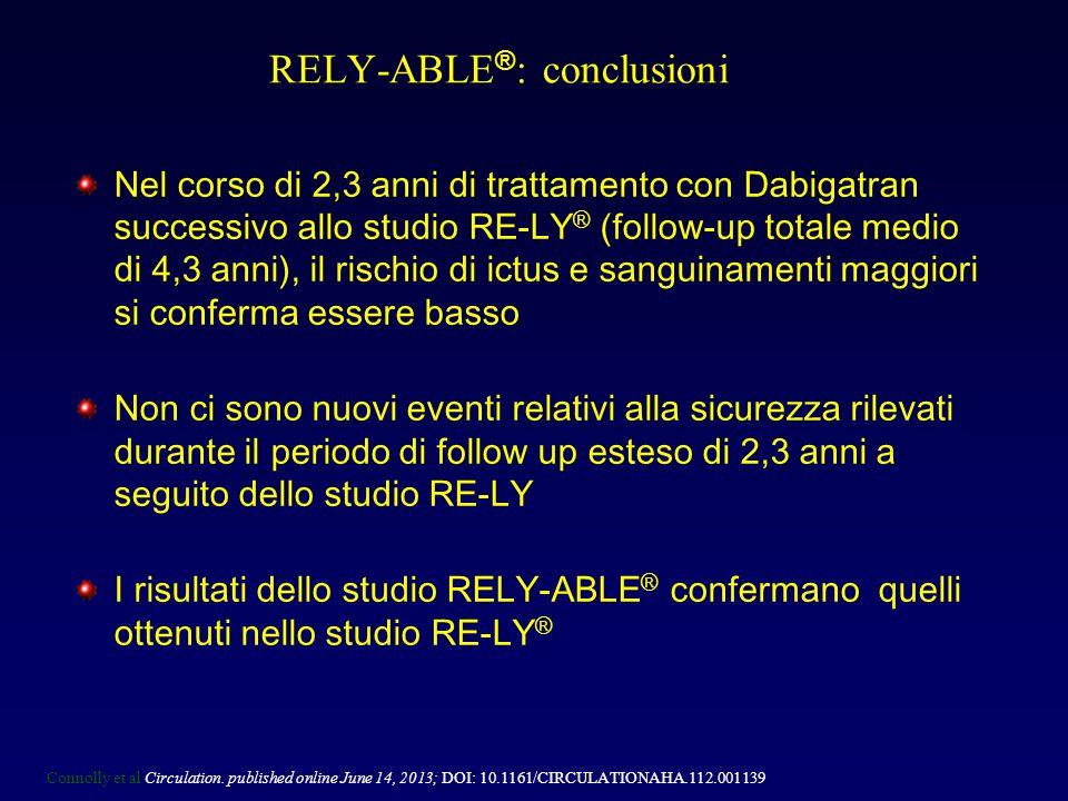Nel corso di 2,3 anni di trattamento con Dabigatran successivo allo studio RE-LY ® (follow-up totale medio di 4,3 anni), il rischio di ictus e sanguinamenti maggiori si conferma essere basso Non ci sono nuovi eventi relativi alla sicurezza rilevati durante il periodo di follow up esteso di 2,3 anni a seguito dello studio RE-LY I risultati dello studio RELY-ABLE ® confermano quelli ottenuti nello studio RE-LY ® RELY-ABLE ® : conclusioni Connolly et al Circulation.