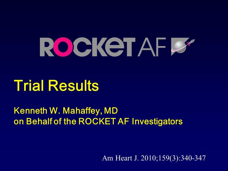 Trial Results Kenneth W.Mahaffey, MD on Behalf of the ROCKET AF Investigators Am Heart J.