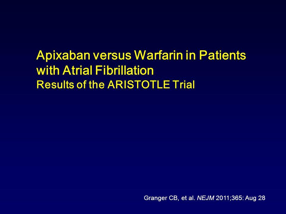 Apixaban versus Warfarin in Patients with Atrial Fibrillation Results of the ARISTOTLE Trial Granger CB, et al.