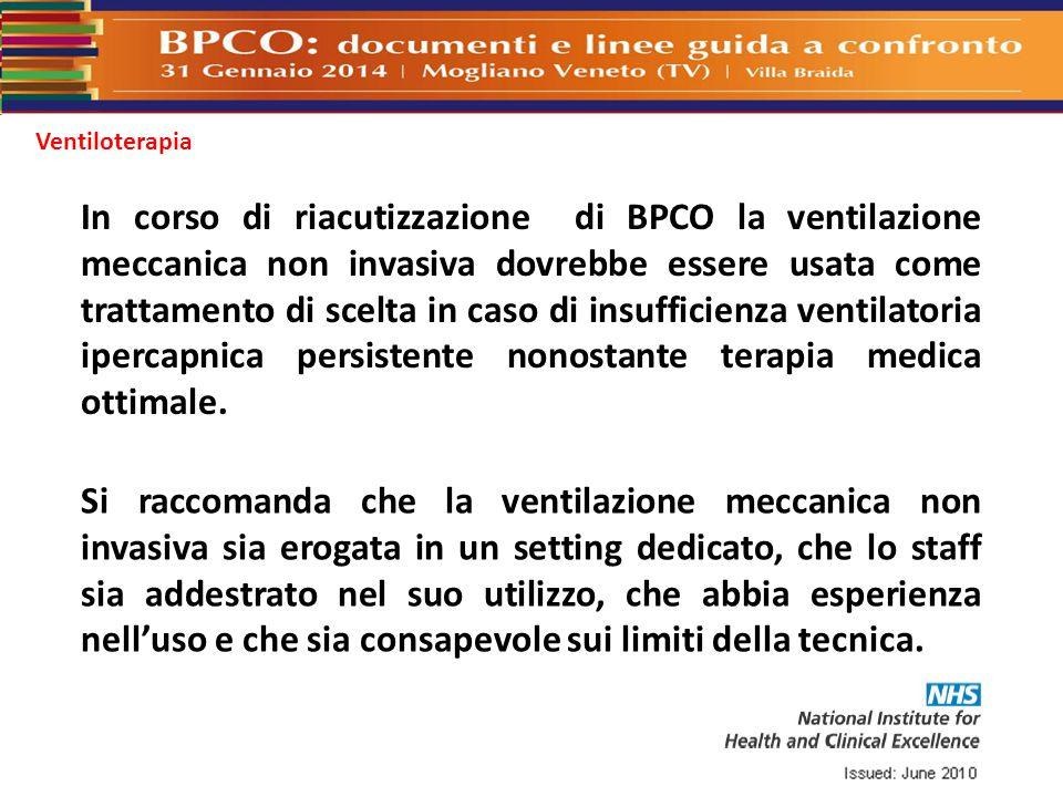 Ventiloterapia In corso di riacutizzazione di BPCO la ventilazione meccanica non invasiva dovrebbe essere usata come trattamento di scelta in caso di