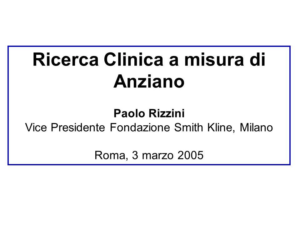 Ricerca Clinica a misura di Anziano Paolo Rizzini Vice Presidente Fondazione Smith Kline, Milano Roma, 3 marzo 2005