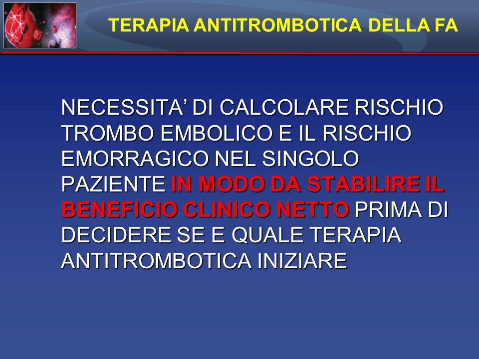 TERAPIA ANTITROMBOTICA DELLA FA NECESSITA' DI CALCOLARE RISCHIO TROMBO EMBOLICO E IL RISCHIO EMORRAGICO NEL SINGOLO PAZIENTE IN MODO DA STABILIRE IL BENEFICIO CLINICO NETTO PRIMA DI DECIDERE SE E QUALE TERAPIA ANTITROMBOTICA INIZIARE