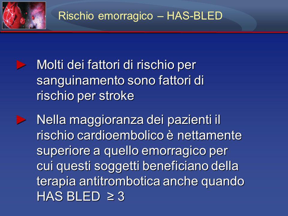 ► Molti dei fattori di rischio per sanguinamento sono fattori di rischio per stroke ► Nella maggioranza dei pazienti il rischio cardioembolico è nettamente superiore a quello emorragico per cui questi soggetti beneficiano della terapia antitrombotica anche quando HAS BLED ≥ 3 Rischio emorragico – HAS-BLED