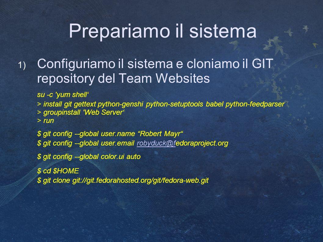 Prepariamo il sistema 1) Configuriamo il sistema e cloniamo il GIT repository del Team Websites su -c yum shell' > install git gettext python-genshi python-setuptools babel python-feedparser > groupinstall Web Server' > run $ git config --global user.name Robert Mayr $ git config --global user.email robyduck@fedoraproject.orgrobyduck@f $ git config --global color.ui auto $ cd $HOME $ git clone git://git.fedorahosted.org/git/fedora-web.git