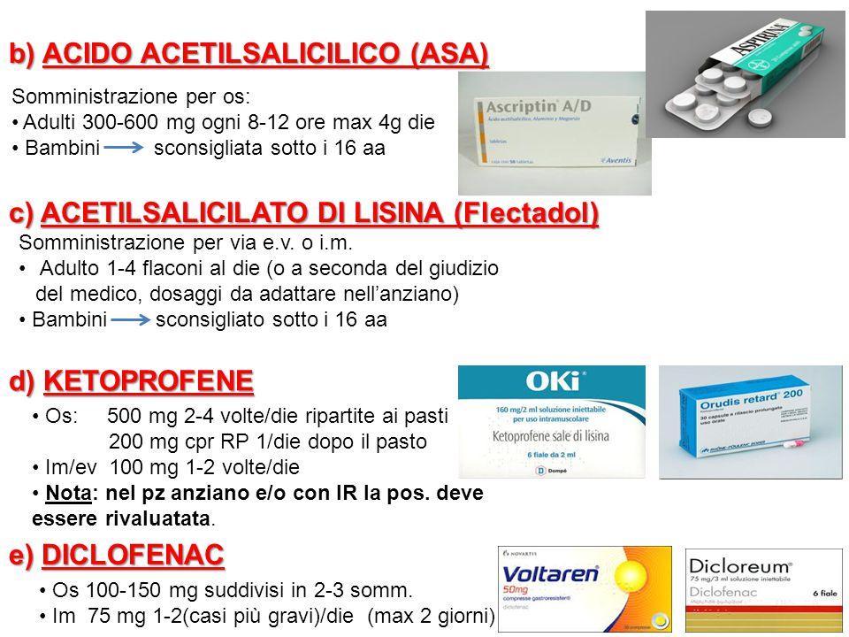 b) ACIDO ACETILSALICILICO (ASA) Somministrazione per os: Adulti 300-600 mg ogni 8-12 ore max 4g die Bambini sconsigliata sotto i 16 aa c) ACETILSALICILATO DI LISINA (Flectadol) Somministrazione per via e.v.