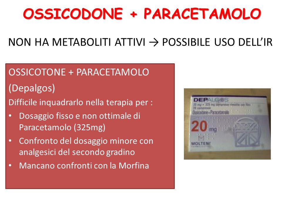 OSSICOTONE + PARACETAMOLO (Depalgos) Difficile inquadrarlo nella terapia per : Dosaggio fisso e non ottimale di Paracetamolo (325mg) Confronto del dosaggio minore con analgesici del secondo gradino Mancano confronti con la Morfina NON HA METABOLITI ATTIVI → POSSIBILE USO DELL'IR OSSICODONE + PARACETAMOLO