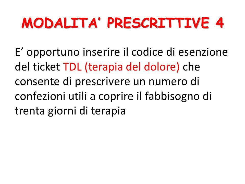 E' opportuno inserire il codice di esenzione del ticket TDL (terapia del dolore) che consente di prescrivere un numero di confezioni utili a coprire il fabbisogno di trenta giorni di terapia MODALITA' PRESCRITTIVE 4