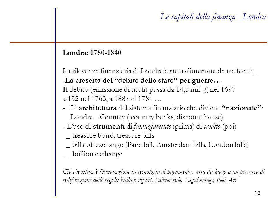 """16 Le capitali della finanza _Londra Londra: 1780-1840 La rilevanza finanziaria di Londra è stata alimentata da tre fonti:_ -La crescita del """"debito d"""