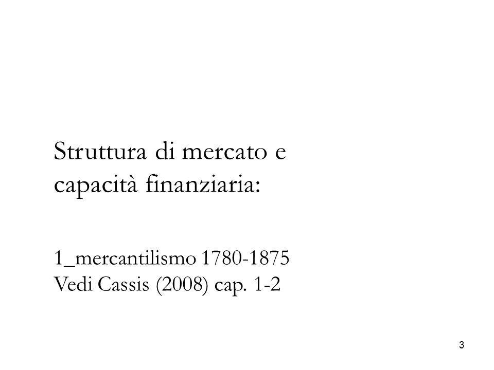 24 Struttura di mercato e capacità finanziaria: 2_industrializzazione/specializzazione (1875-1914) Il periodo si divide in due parti la prima 1875-1893 è l'apice del processo di aumento nel volume (liquidità) del mercato dei capitali (vedi capitali in gioco ) la seconda porta con l'aumento nel rendimento ( rischio) degli investimenti industriali (1890-1914) la (riduzione del rendimento dei titoli pubblici- dei tassi di interesse) e il conseguente rischio di perdite in conto capitale (es.