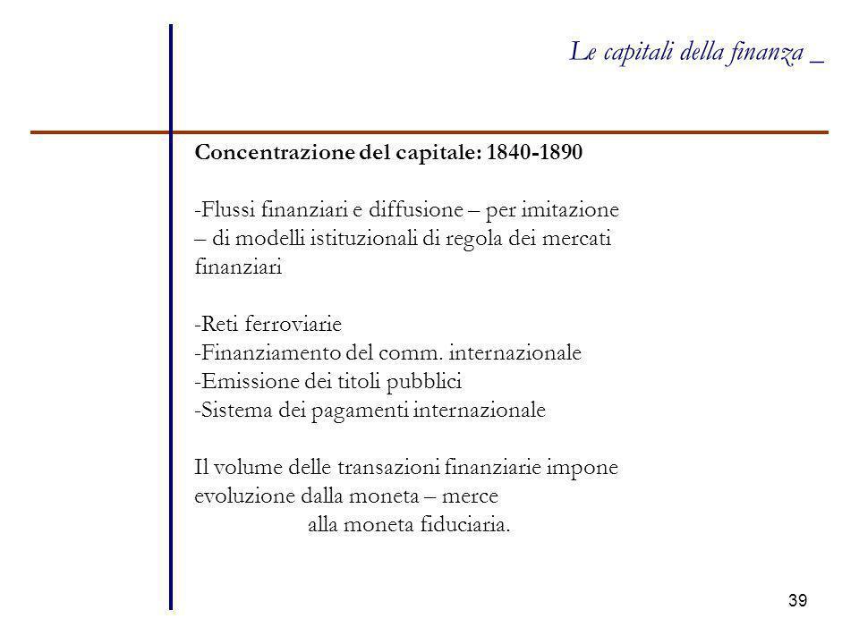 39 Le capitali della finanza _ Concentrazione del capitale: 1840-1890 -Flussi finanziari e diffusione – per imitazione – di modelli istituzionali di r