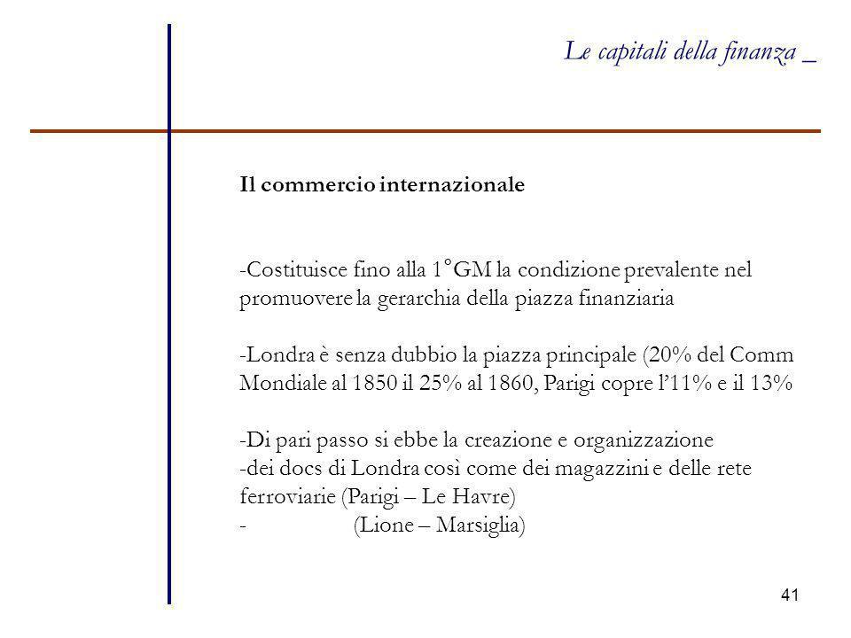 41 Le capitali della finanza _ Il commercio internazionale -Costituisce fino alla 1°GM la condizione prevalente nel promuovere la gerarchia della piaz