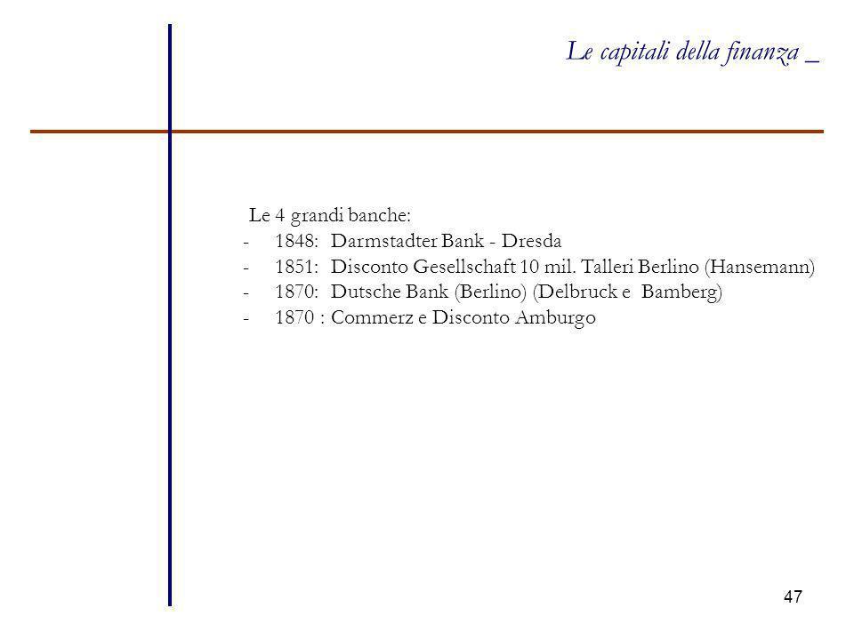 47 Le capitali della finanza _ Le 4 grandi banche: -1848: Darmstadter Bank - Dresda -1851: Disconto Gesellschaft 10 mil. Talleri Berlino (Hansemann) -