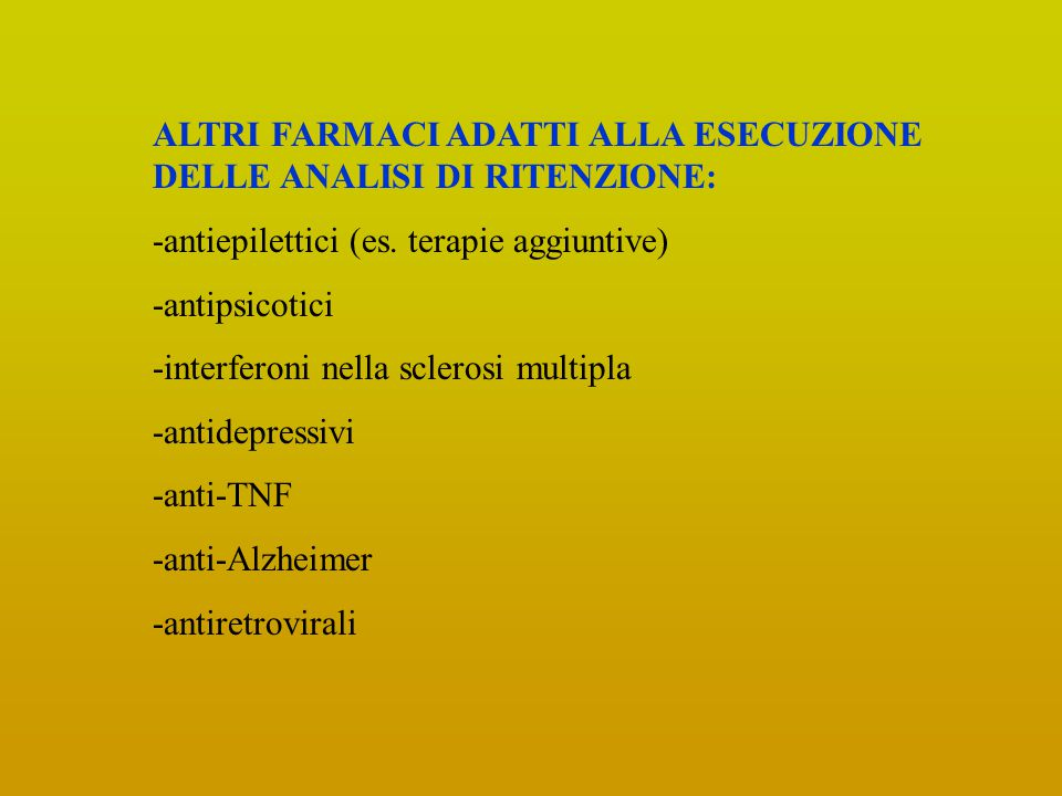 ALTRI FARMACI ADATTI ALLA ESECUZIONE DELLE ANALISI DI RITENZIONE: -antiepilettici (es. terapie aggiuntive) -antipsicotici -interferoni nella sclerosi