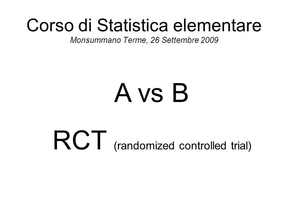 Corso di Statistica elementare Monsummano Terme, 26 Settembre 2009 A vs B RCT (randomized controlled trial)