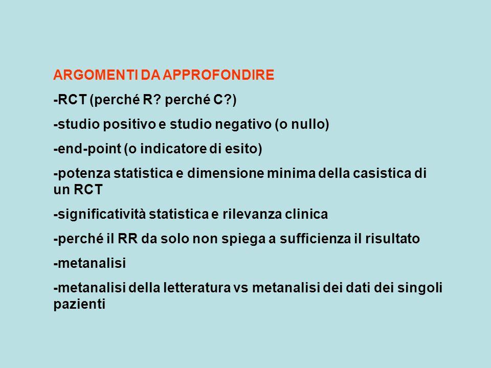 ARGOMENTI DA APPROFONDIRE -RCT (perché R? perché C?) -studio positivo e studio negativo (o nullo) -end-point (o indicatore di esito) -potenza statisti