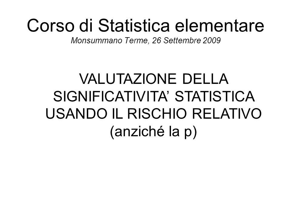 Corso di Statistica elementare Monsummano Terme, 26 Settembre 2009 VALUTAZIONE DELLA SIGNIFICATIVITA' STATISTICA USANDO IL RISCHIO RELATIVO (anziché la p)