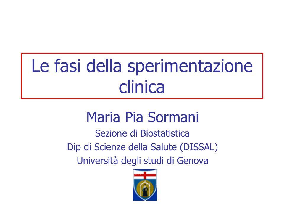 Le fasi della sperimentazione clinica Maria Pia Sormani Sezione di Biostatistica Dip di Scienze della Salute (DISSAL) Università degli studi di Genova
