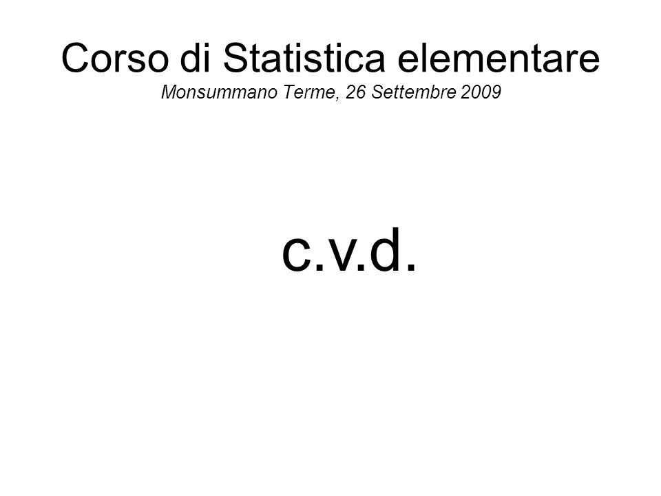 Corso di Statistica elementare Monsummano Terme, 26 Settembre 2009 c.v.d.