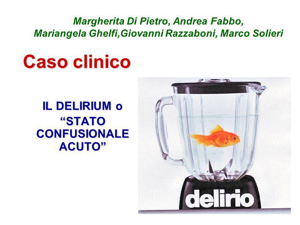 Caso clinico IL DELIRIUM o STATO CONFUSIONALE ACUTO Margherita Di Pietro, Andrea Fabbo, Mariangela Ghelfi,Giovanni Razzaboni, Marco Solieri