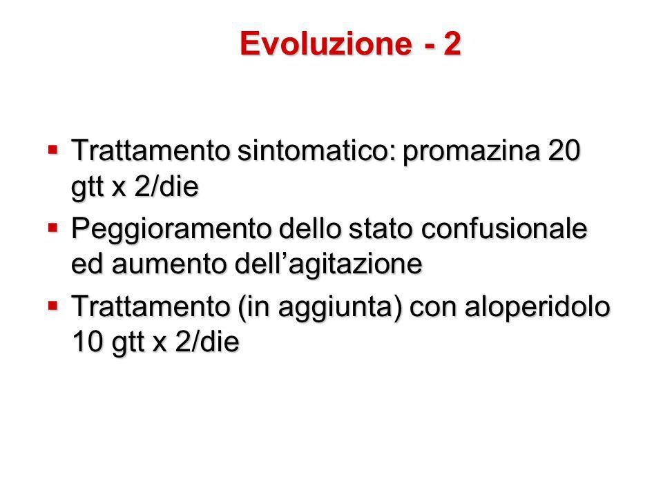  Trattamento sintomatico: promazina 20 gtt x 2/die  Peggioramento dello stato confusionale ed aumento dell'agitazione  Trattamento (in aggiunta) con aloperidolo 10 gtt x 2/die Evoluzione - 2