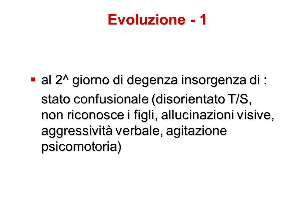  al 2^ giorno di degenza insorgenza di : stato confusionale (disorientato T/S, non riconosce i figli, allucinazioni visive, aggressività verbale, agitazione psicomotoria) Evoluzione - 1