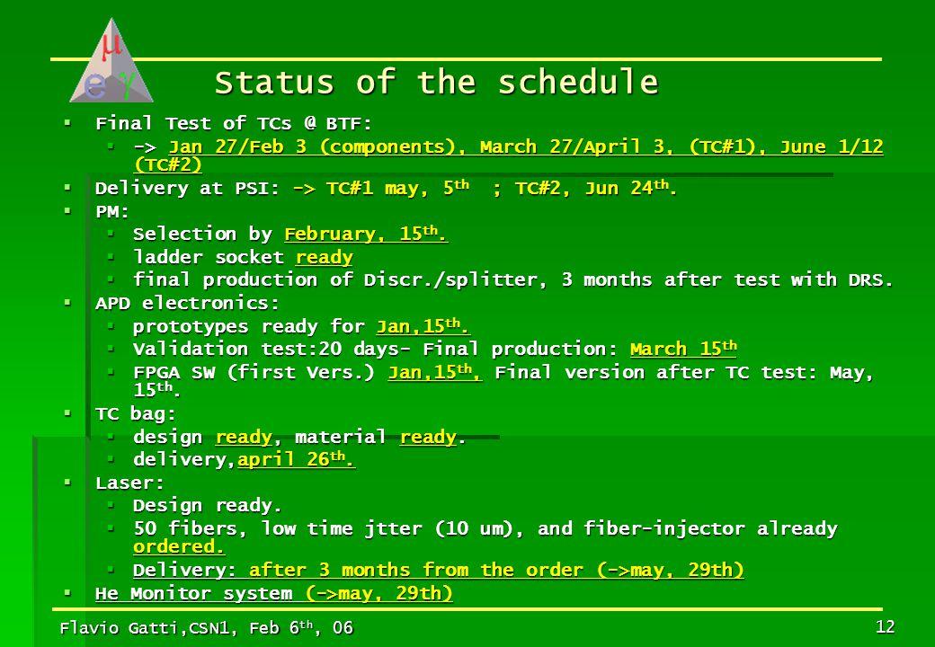 Flavio Gatti,CSN1, Feb 6 th, 06 12 Status of the schedule  Final Test of TCs @ BTF:  -> Jan 27/Feb 3 (components), March 27/April 3, (TC#1), June 1/12 (TC#2)  Delivery at PSI: -> TC#1 may, 5 th ; TC#2, Jun 24 th.