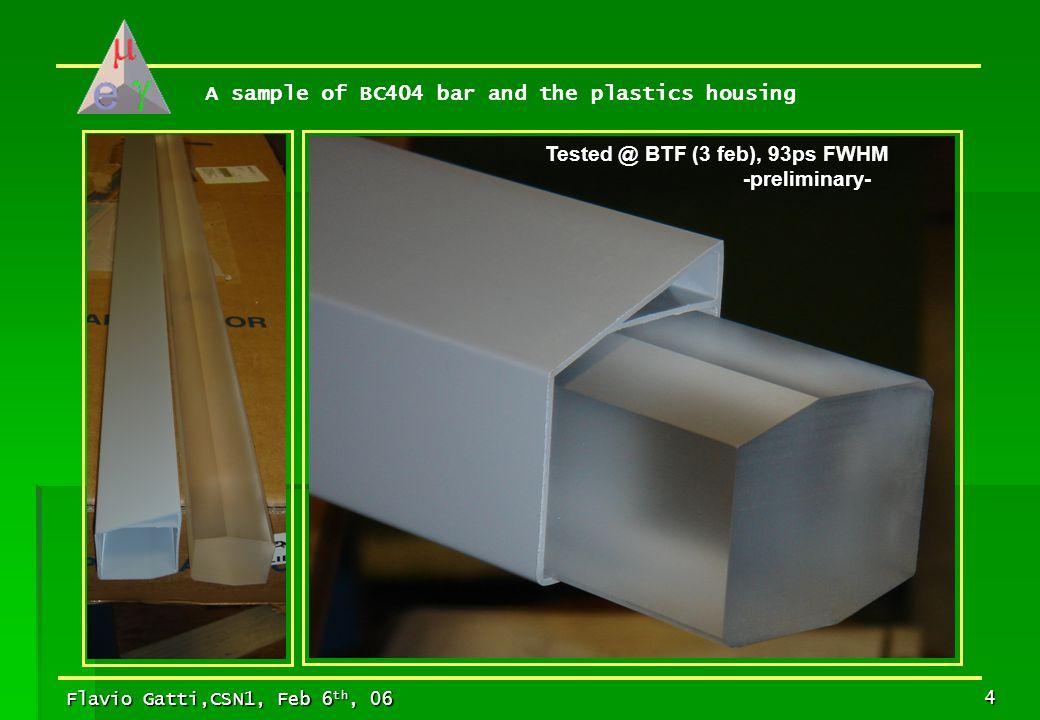 Flavio Gatti,CSN1, Feb 6 th, 06 4 A sample of BC404 bar and the plastics housing Tested @ BTF (3 feb), 93ps FWHM -preliminary-