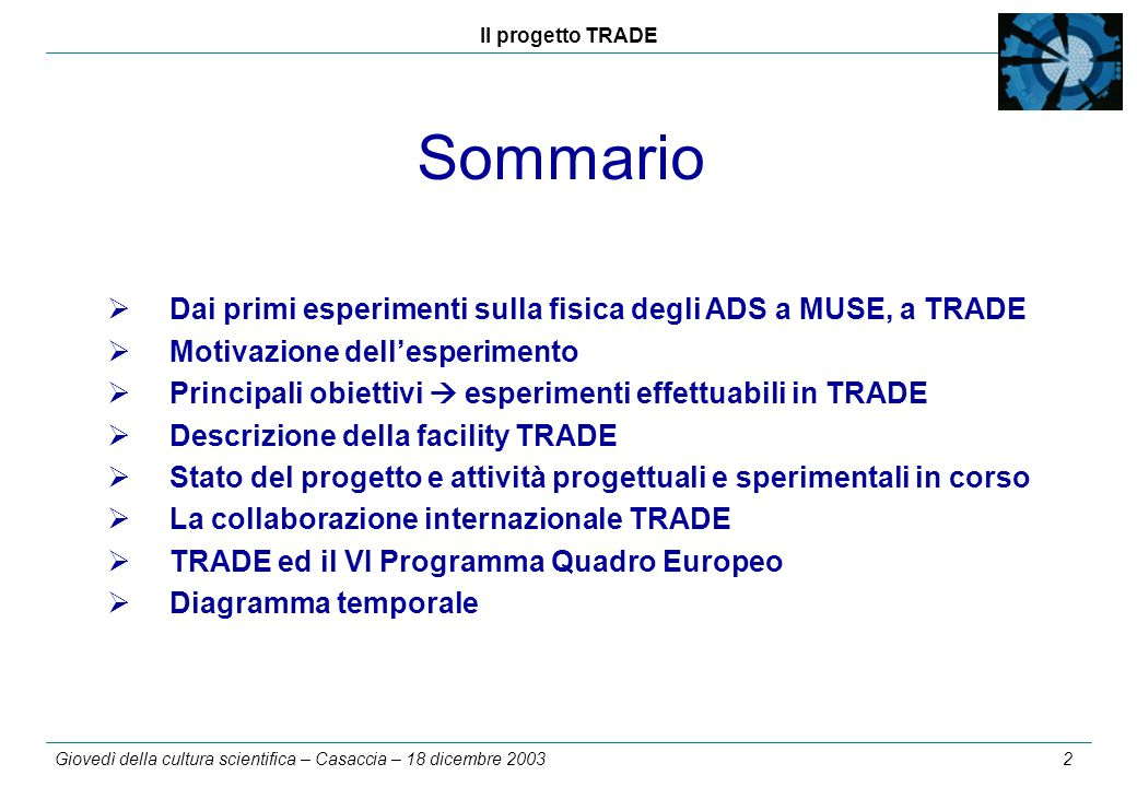 Il progetto TRADE Giovedì della cultura scientifica – Casaccia – 18 dicembre 2003 3 1994 – 1998: Primi esperimenti sulla fisica degli ADS promossi e guidati da Carlo Rubbia al CERN Esperimento FEAT (First Energy Amplifier Test)  3.5 tonnellate di U naturale metallico fortemente sottocritico iniettate da una sorgente neutronica di spallazione ottenuta per interazione del fascio protonico dell'acceleratore PS del CERN contro un target di U naturale o piombo (misure di potenza e flussi n  validazione codici MC) TARC (Transmutation by Adiabatic Resonance Crossing).