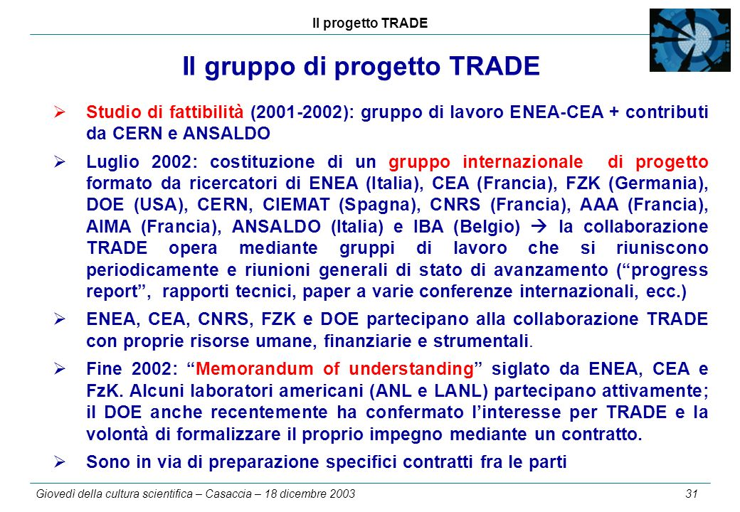 Il progetto TRADE Giovedì della cultura scientifica – Casaccia – 18 dicembre 2003 31 Il gruppo di progetto TRADE  Studio di fattibilità (2001-2002): gruppo di lavoro ENEA-CEA + contributi da CERN e ANSALDO  Luglio 2002: costituzione di un gruppo internazionale di progetto formato da ricercatori di ENEA (Italia), CEA (Francia), FZK (Germania), DOE (USA), CERN, CIEMAT (Spagna), CNRS (Francia), AAA (Francia), AIMA (Francia), ANSALDO (Italia) e IBA (Belgio)  la collaborazione TRADE opera mediante gruppi di lavoro che si riuniscono periodicamente e riunioni generali di stato di avanzamento ( progress report , rapporti tecnici, paper a varie conferenze internazionali, ecc.)  ENEA, CEA, CNRS, FZK e DOE partecipano alla collaborazione TRADE con proprie risorse umane, finanziarie e strumentali.
