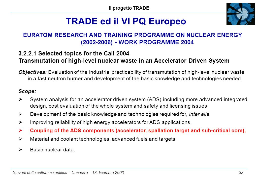 Il progetto TRADE Giovedì della cultura scientifica – Casaccia – 18 dicembre 2003 33 TRADE ed il VI PQ Europeo EURATOM RESEARCH AND TRAINING PROGRAMME ON NUCLEAR ENERGY (2002-2006) - WORK PROGRAMME 2004 3.2.2.1Selected topics for the Call 2004 Transmutation of high-level nuclear waste in an Accelerator Driven System Objectives: Evaluation of the industrial practicability of transmutation of high-level nuclear waste in a fast neutron burner and development of the basic knowledge and technologies needed.