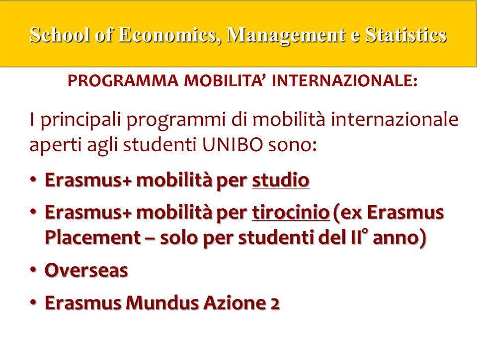 PROGRAMMA MOBILITA' INTERNAZIONALE: I principali programmi di mobilità internazionale aperti agli studenti UNIBO sono: Erasmus+ mobilità per studio Erasmus+ mobilità per studio Erasmus+ mobilità per tirocinio (ex Erasmus Placement – solo per studenti del II° anno) Erasmus+ mobilità per tirocinio (ex Erasmus Placement – solo per studenti del II° anno) Overseas Overseas Erasmus Mundus Azione 2 Erasmus Mundus Azione 2